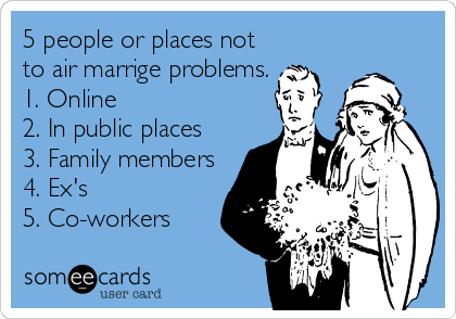 5 people or places not to air marrige problems. 1. Online 2. In public places 3. Family members 4. Ex's 5. Co-workers
