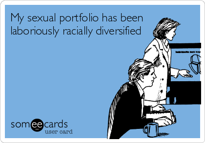 My sexual portfolio has been laboriously racially diversified
