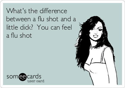 someecards.com - What's the difference between a flu shot and a little dick? You can feel a flu shot