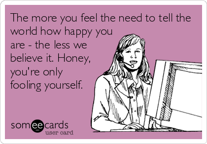 The more you feel the need to tell the world how happy you are - the less we believe it. Honey, you're only fooling yourself.