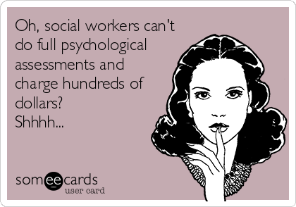 Oh, social workers can't do full psychological assessments and charge hundreds of dollars? Shhhh...
