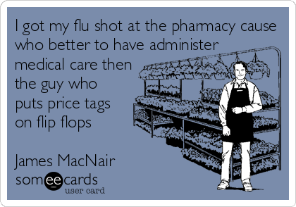 I got my flu shot at the pharmacy cause who better to have administer medical care then the guy who puts price tags on flip flops  James MacNair