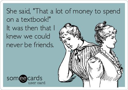 """She said, """"That a lot of money to spend on a textbook!""""  It was then that I knew we could never be friends."""
