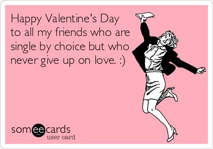 Happy Valentine's Day to all my friends who are single by choice but who never give up on love. :)