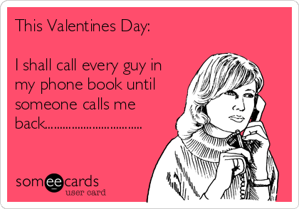 This Valentines Day:  I shall call every guy in my phone book until someone calls me back.................................