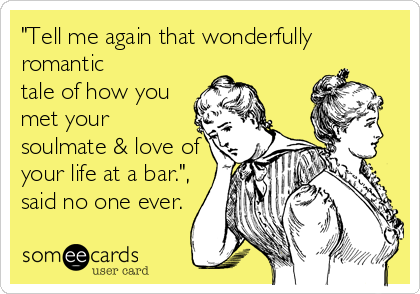 """Tell me again that wonderfully romantic tale of how you met your soulmate & love of your life at a bar."", said no one ever."