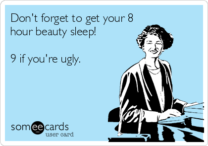 Don't forget to get your 8 hour beauty sleep!  9 if you're ugly.
