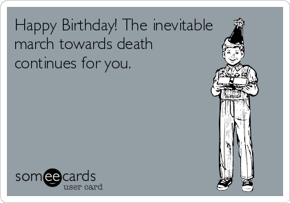 Happy Birthday! The inevitable  march towards death continues for you.