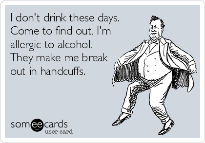 I don't drink these days. Come to find out, I'm allergic to alcohol. They make me break out in handcuffs.