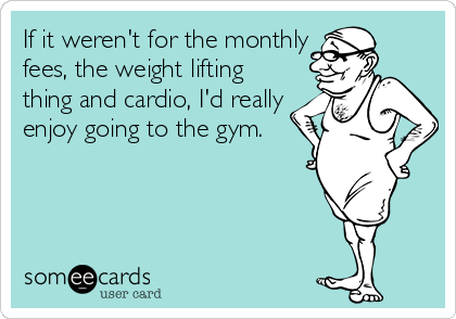 If it weren't for the monthly fees, the weight lifting thing and cardio, I'd really enjoy going to the gym.