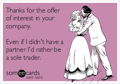 Thanks for the offer  of interest in your company.  Even if I didn't have a  partner I'd rather be a sole trader.