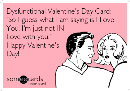 """Dysfunctional Valentine's Day Card:      """"So I guess what I am saying is I Love You, I'm just not IN Love with you.""""  Happy Valentine's Day!"""
