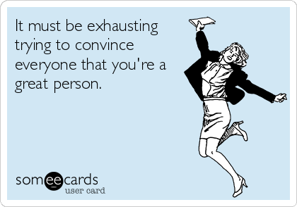 It must be exhausting trying to convince everyone that you're a great person.