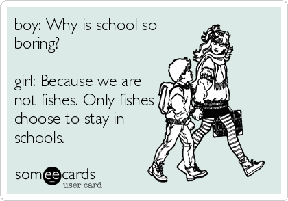 boy: Why is school so boring?  girl: Because we are not fishes. Only fishes choose to stay in schools.