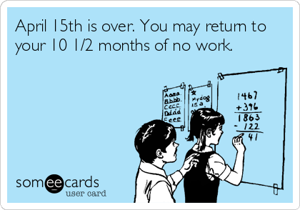 April 15th is over. You may return to your 10 1/2 months of no work.