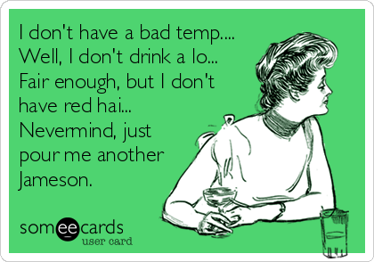 I don't have a bad temp.... Well, I don't drink a lo... Fair enough, but I don't have red hai... Nevermind, just pour me another Jameson.