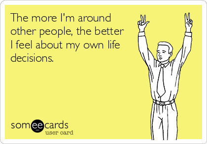 The more I'm around other people, the better  I feel about my own life decisions.