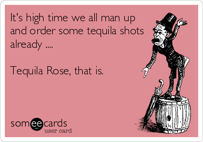 It's high time we all man up and order some tequila shots  already ....  Tequila Rose, that is.