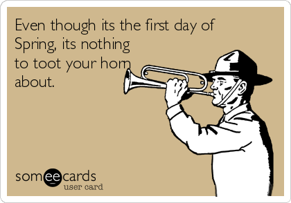 Even though its the first day of  Spring, its nothing to toot your horn about.