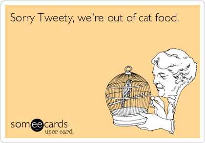 Sorry Tweety, we're out of cat food.
