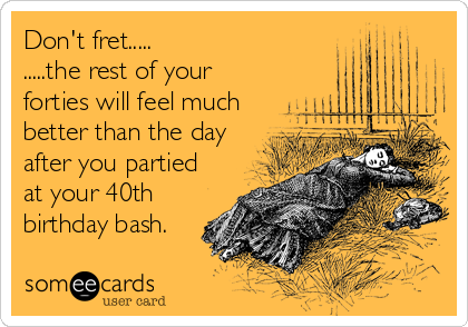Dont Fret The Rest Of Your Forties Will Feel Much Better Than Day After You Partied At 40th Birthday Bash