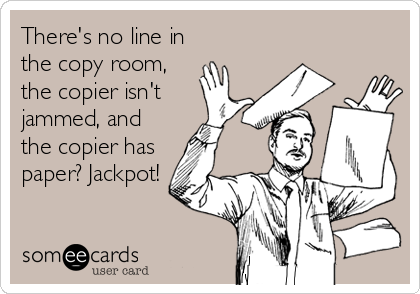 There's no line in the copy room, the copier isn't jammed, and the copier has paper? Jackpot!
