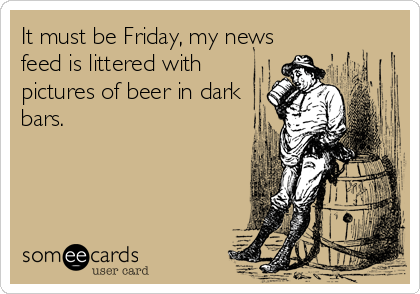 It must be Friday, my news feed is littered with pictures of beer in dark bars.