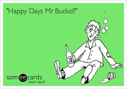 """""""Happy Days Mr Bucko!!"""""""