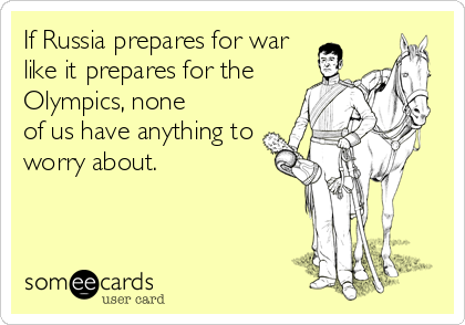 If Russia prepares for war like it prepares for the Olympics, none of us have anything to worry about.