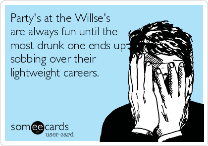 Party's at the Willse's are always fun until the most drunk one ends up sobbing over their lightweight careers.