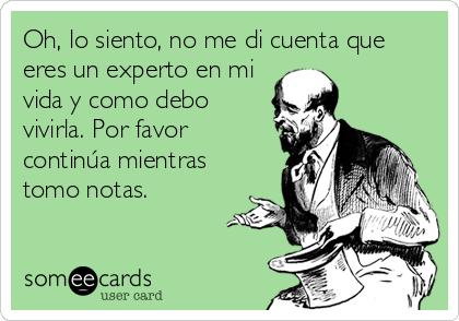 Oh, lo siento, no me di cuenta que eres un experto en mi vida y como debo vivirla. Por favor continúa mientras tomo notas.