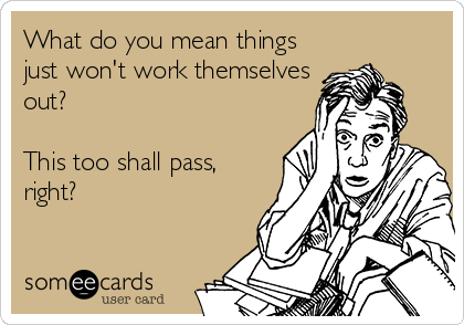 What do you mean things just won't work themselves out?  This too shall pass, right?