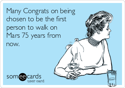 Many Congrats on being chosen to be the first person to walk on Mars 75 years from now.