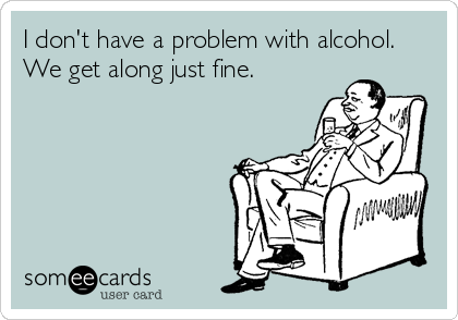 I don't have a problem with alcohol. We get along just fine.