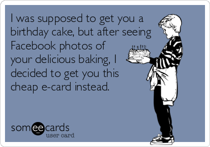 I was supposed to get you a  birthday cake, but after seeing Facebook photos of your delicious baking, I decided to get you this cheap e-card instead.