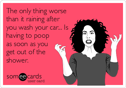 The only thing worse than it raining after you wash your car... Is having to poop as soon as you  get out of the shower.