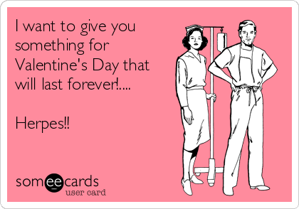 I want to give you something for Valentine's Day that will last forever!....  Herpes!!