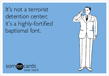 It's not a terrorist detention center;  it's a highly-fortified  baptismal font.