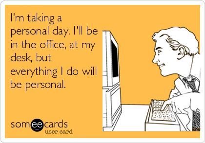 I'm taking a personal day. I'll be in the office, at my desk, but everything I do will be personal.