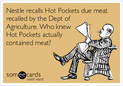 Nestle recalls Hot Pockets due meat recalled by the Dept of Agriculture. Who knew Hot Pockets actually contained meat?