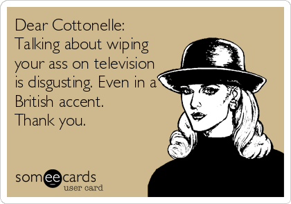 Dear Cottonelle: Talking about wiping your ass on television is disgusting. Even in a British accent.  Thank you.
