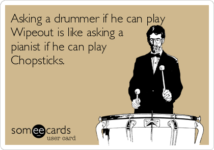 Asking A Drummer If He Can Play Wipeout Is Like Asking A Pianist If