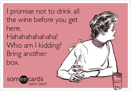 I promise not to drink all the wine before you get here.   Hahahahahahaha! Who am I kidding? Bring another box.