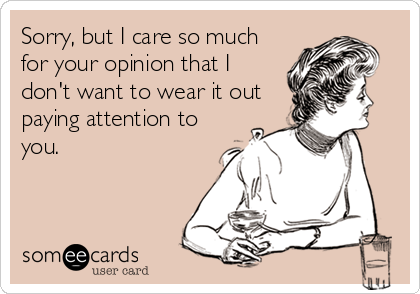 Sorry, but I care so much for your opinion that I don't want to wear it out paying attention to you.