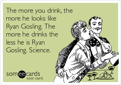 The more you drink, the more he looks like Ryan Gosling. The more he drinks the less he is Ryan Gosling. Science.