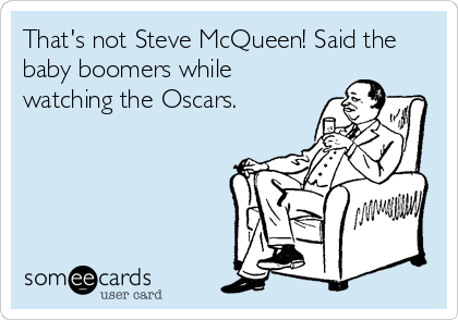 That's not Steve McQueen! Said the baby boomers while watching the Oscars.