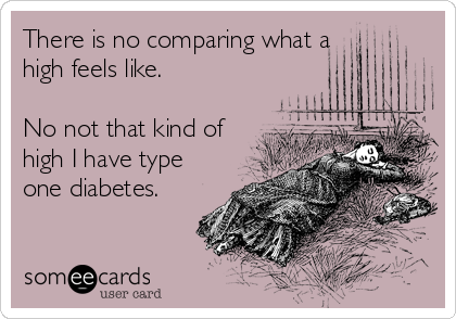 There is no comparing what a high feels like.  No not that kind of high I have type one diabetes.