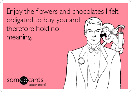 Enjoy the flowers and chocolates I felt obligated to buy you and therefore hold no meaning.