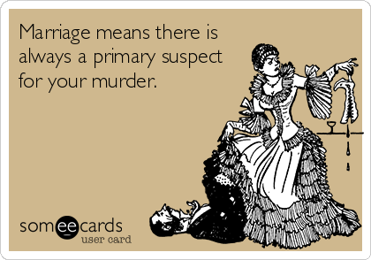 Marriage means there is always a primary suspect for your murder.