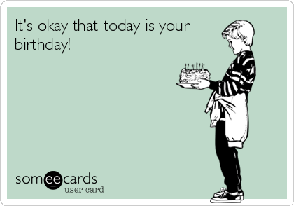 It's okay that today is your birthday!